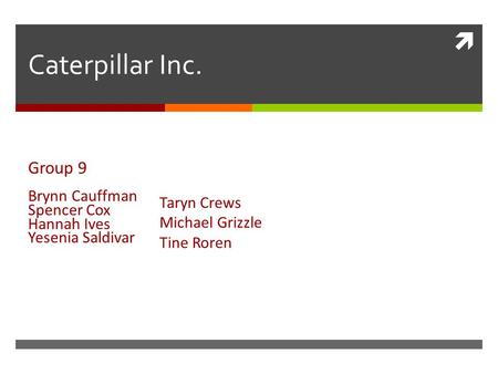  Caterpillar Inc. Group 9 Brynn Cauffman Spencer Cox Hannah Ives Yesenia Saldivar Taryn Crews Michael Grizzle Tine Roren.