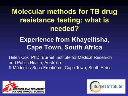 Molecular methods for TB drug resistance testing: what is needed? Experience from Khayelitsha, Cape Town, South Africa Helen Cox, PhD, Burnet Institute.