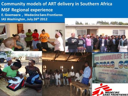 Community models of ART delivery in Southern Africa MSF Regional experience E. Goemaere, Medecins Sans Frontieres IAS Washington, July 26 th 2012.