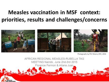Measles vaccination in MSF context: priorities, results and challenges/concerns AFRICAN REGIONAL MEASLES-RUBELLA TAG MEETING Nairobi, June 2nd-3rd 2015.