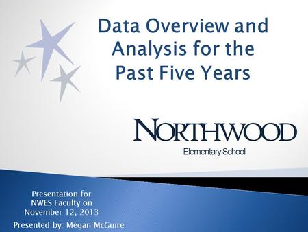 Data Overview and Analysis for the Past Five Years N ORTHWOOD Elementary School Presentation for NWES Faculty on November 12, 2013 Presented by: Megan.