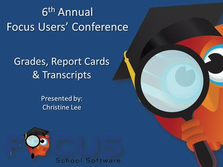 6 th Annual Focus Users' Conference 6 th Annual Focus Users' Conference Grades, Report Cards & Transcripts Grades, Report Cards & Transcripts Presented.