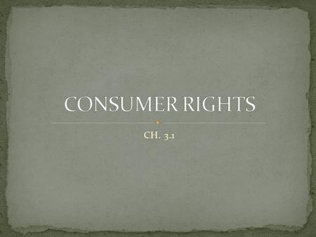 CH. 3.1. Established in 1962 by president John F Kennedy Originally a set of 4 rights (3 more were added later) CONSUMER RIGHT = CONSUMER RESPONSIBILITY.