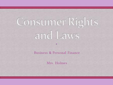 Business & Personal Finance Mrs. Holmes. Consumer Bill of Rights Airline Passenger Rights Consumer Technology Bill of Rights Patients Bill of Rights.