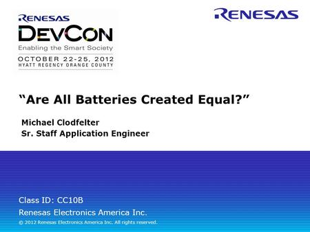 "Renesas Electronics America Inc. © 2012 Renesas Electronics America Inc. All rights reserved. Class ID: CC10B ""Are All <strong>Batteries</strong> Created Equal?"" Michael."