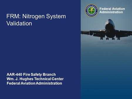 Federal Aviation Administration FAA Fire Safety Branch September 9-11 0 FRM: Nitrogen System Validation Federal Aviation Administration AAR-440 Fire Safety.