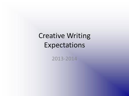 Creative Writing Expectations 2013-2014. Class info This class is going to stretch your imagination! If you don't like to write (or feel you don't have.