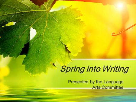 Spring into Writing Presented by the Language Arts Committee.