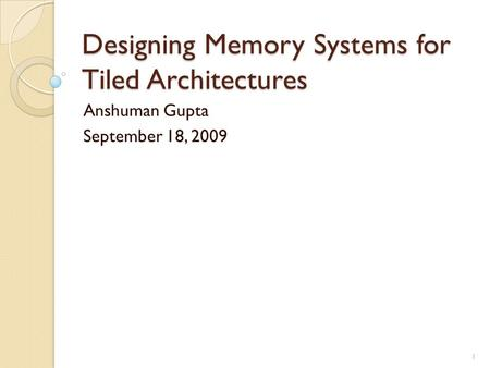 Designing Memory Systems for Tiled Architectures Anshuman Gupta September 18, 2009 1.