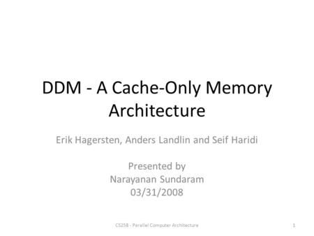 DDM - A Cache-Only Memory Architecture Erik Hagersten, Anders Landlin and Seif Haridi Presented by Narayanan Sundaram 03/31/2008 1CS258 - Parallel Computer.