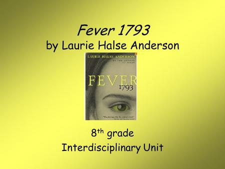 Fever 1793 by Laurie Halse Anderson 8 th grade Interdisciplinary Unit.