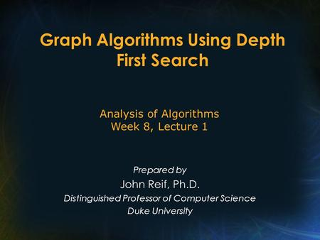 Graph Algorithms Using Depth First Search Prepared by John Reif, Ph.D. Distinguished Professor of Computer Science Duke University Analysis of Algorithms.