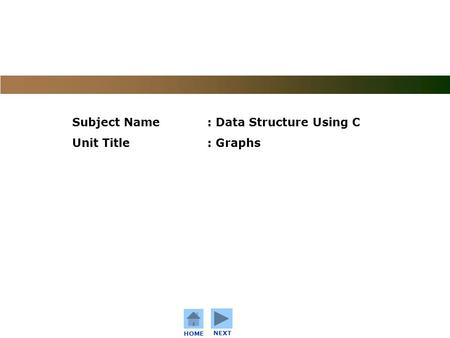 C o n f i d e n t i a l HOME NEXT Subject Name: Data Structure Using C Unit Title: Graphs.
