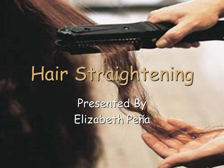 Hair Straightening Presented By Elizabeth Peña. 2 Quick Tips Never use a hair iron on dirty hair. Never use a hair iron on dirty hair. Works best for.