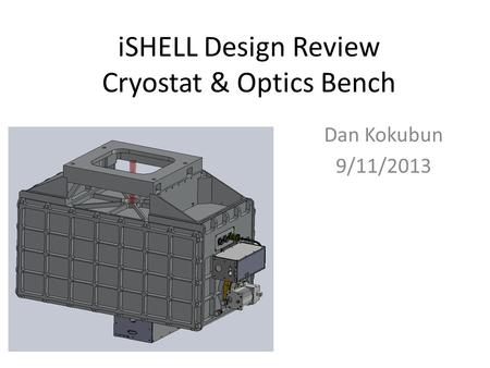 ISHELL Design Review Cryostat & Optics Bench Dan Kokubun 9/11/2013.