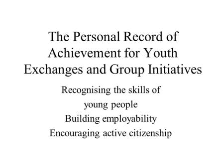 The Personal Record of Achievement for Youth Exchanges and Group Initiatives Recognising the skills of young people Building employability Encouraging.