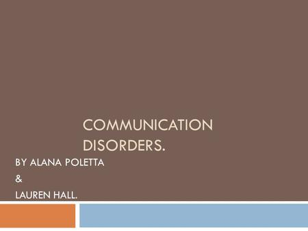 COMMUNICATION DISORDERS. BY ALANA POLETTA & LAUREN HALL.