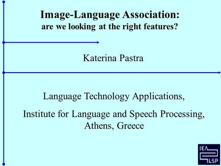 Image-Language Association: are we looking at the right features? Katerina Pastra Language Technology Applications, Institute for Language and Speech Processing,