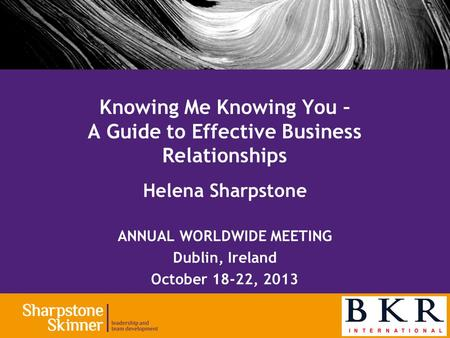 Helena Sharpstone ANNUAL WORLDWIDE MEETING Dublin, Ireland October 18-22, 2013 Knowing Me Knowing You – A Guide to Effective Business Relationships.