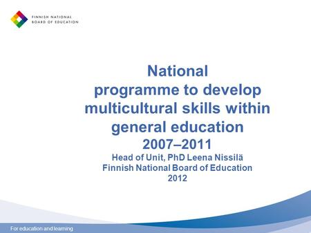For education and learning National programme to develop multicultural skills within general education 2007–2011 Head of Unit, PhD Leena Nissilä Finnish.