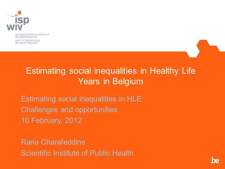 Estimating social inequalities in Healthy Life Years in Belgium Estimating social inequalities in HLE: Challenges and opportunities 10 February, 2012 Rana.