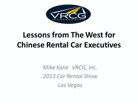 Lessons from The West for Chinese Rental Car Executives Mike Kane VRCG, Inc. 2013 Car Rental Show Las Vegas.