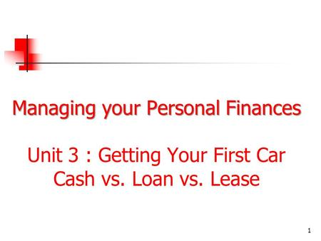 Managing your Personal Finances Managing your Personal Finances Unit 3 : Getting Your First Car Cash vs. Loan vs. Lease 1.