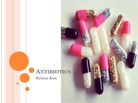 A NTIBIOTICS Briana Kim. D EFINING A NTIBIOTICS Antibiotics, also known as antibacterials, are types of medications that destroy or slow down the growth.