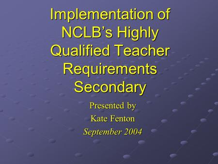 Implementation of NCLB's Highly Qualified Teacher Requirements Secondary Presented by Kate Fenton September 2004.