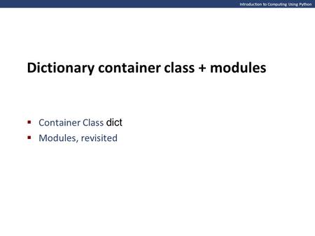 Introduction to Computing Using Python Dictionary container class + modules  Container Class dict  Modules, revisited.