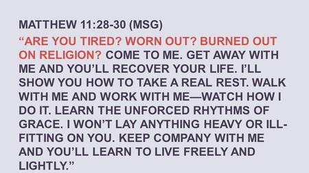 "MATTHEW 11:28-30 (MSG) ""ARE YOU TIRED? WORN OUT? BURNED OUT ON RELIGION? COME TO ME. GET AWAY WITH ME AND YOU'LL RECOVER YOUR LIFE. I'LL SHOW YOU HOW TO."