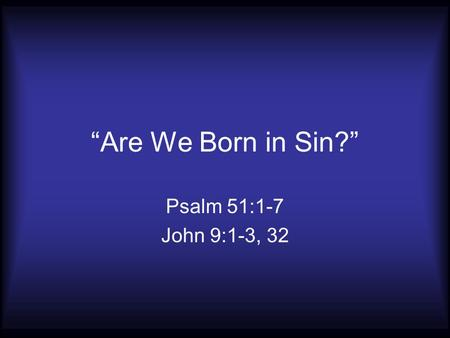 """Are We Born in Sin?"" Psalm 51:1-7 John 9:1-3, 32."