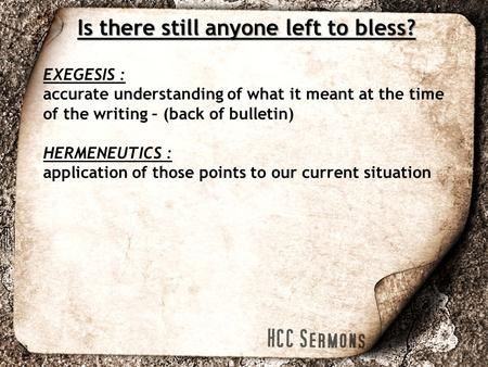 EXEGESIS : accurate understanding of what it meant at the time of the writing – (back of bulletin) HERMENEUTICS : application of those points to our current.