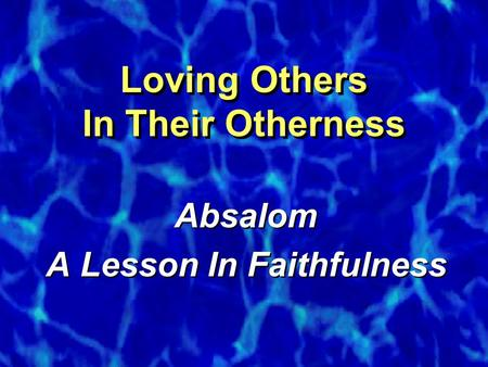 Loving Others In Their Otherness Absalom A Lesson In Faithfulness Absalom A Lesson In Faithfulness.