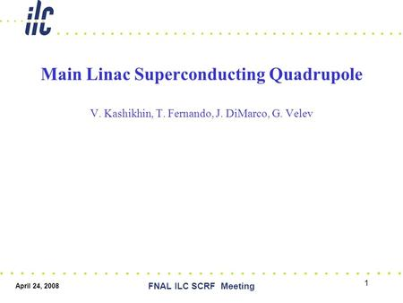 April 24, 2008 FNAL ILC SCRF Meeting 1 Main Linac Superconducting Quadrupole V. Kashikhin, T. Fernando, J. DiMarco, G. Velev.