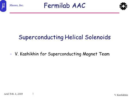 Muons, Inc. AAC Feb. 4, 2009 V. Kashikhin 1 Fermilab AAC  V. Kashikhin for Superconducting Magnet Team Superconducting Helical Solenoids.