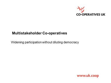 Multistakeholder Co-operatives Widening participation without diluting democracy.