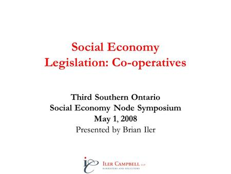 Social Economy Legislation: Co-operatives Third Southern Ontario Social Economy Node Symposium May 1, 2008 Presented by Brian Iler.