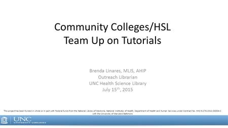 Community Colleges/HSL Team Up on Tutorials Brenda Linares, MLIS, AHIP Outreach Librarian UNC Health Science Library July 15 th, 2015 This project has.