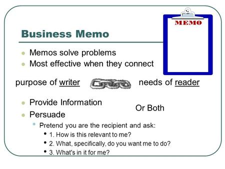 Business Memo Memos solve problems Most effective when they connect purpose of writerneeds of reader Provide Information Persuade Pretend you are the recipient.
