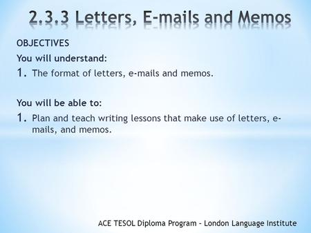 OBJECTIVES You will understand: The format of letters,  s and memos.
