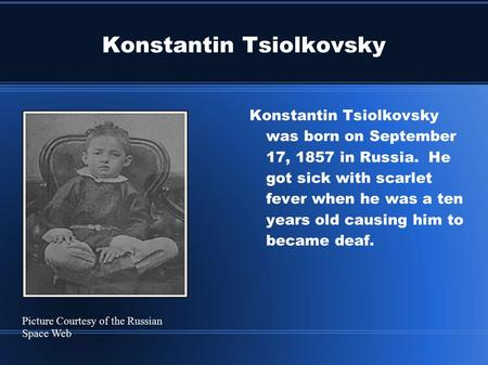 Konstantin Tsiolkovsky Konstantin Tsiolkovsky was born on September 17, 1857 in Russia. He got sick with scarlet fever when he was a ten years old causing.