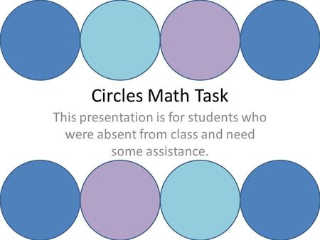 Circles Math Task This presentation is for students who were absent from class and need some assistance.