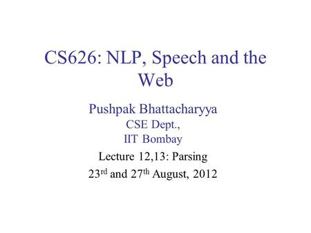 CS626: NLP, Speech and the Web Pushpak Bhattacharyya CSE Dept., IIT Bombay Lecture 12,13: Parsing 23 rd and 27 th August, 2012.