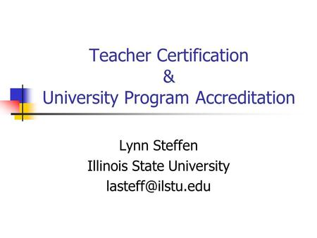 Teacher Certification & University Program Accreditation Lynn Steffen Illinois State University