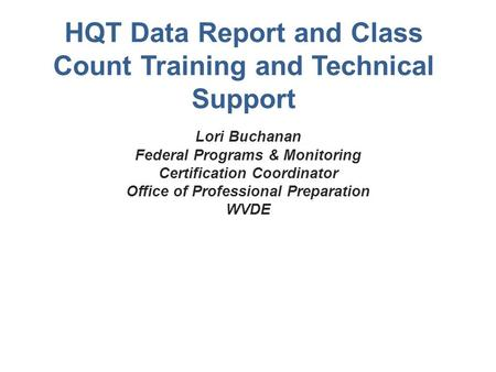 HQT Data Report and Class Count Training and Technical Support Lori Buchanan Federal Programs & Monitoring Certification Coordinator Office of Professional.