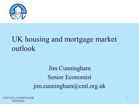 COUNCIL of MORTGAGE LENDERS 1 UK housing and mortgage market outlook Jim Cunningham Senior Economist