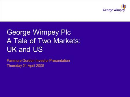 George Wimpey Plc A Tale of Two Markets: UK and US Panmure Gordon Investor Presentation Thursday 21 April 2005.