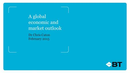 A global economic and market outlook Dr Chris Caton February 2015.