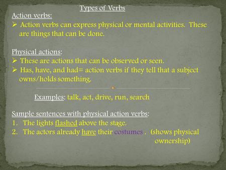 Types of Verbs Action verbs:  Action verbs can express physical or mental activities. These are things that can be done. Physical actions:  These are.